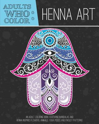 Adults Who Color Henna Art An Adult Coloring Book Featuring Mandalas And Inspired Flowers Animals Yoga Poses Paisley Patterns