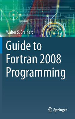 Guide to FORTRAN 2008 Programming By Brainerd, Walter S